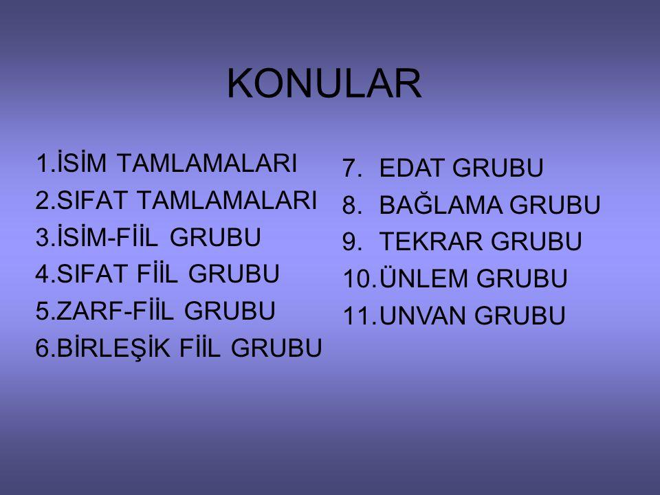 KONULAR 1.İSİM TAMLAMALARI 2.SIFAT TAMLAMALARI 3.İSİM-FİİL GRUBU 4.SIFAT FİİL GRUBU 5.ZARF-FİİL GRUBU 6.BİRLEŞİK FİİL GRUBU 7.EDAT GRUBU 8.BAĞLAMA GRU