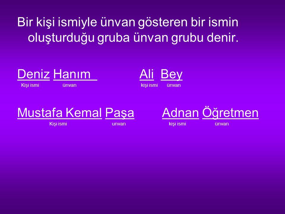 Bir kişi ismiyle ünvan gösteren bir ismin oluşturduğu gruba ünvan grubu denir. Deniz Hanım Ali Bey Kişi ismi ünvan kişi ismi ünvan Mustafa Kemal Paşa