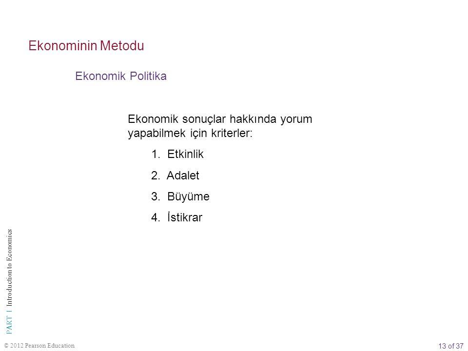 13 of 37 PART I Introduction to Economics © 2012 Pearson Education Ekonomik Politika Ekonominin Metodu Ekonomik sonuçlar hakkında yorum yapabilmek için kriterler: 1.