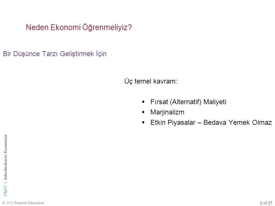 4 of 37 PART I Introduction to Economics © 2012 Pearson Education Bir Düşünce Tarzı Geliştirmek İçin Neden Ekonomi Öğrenmeliyiz.