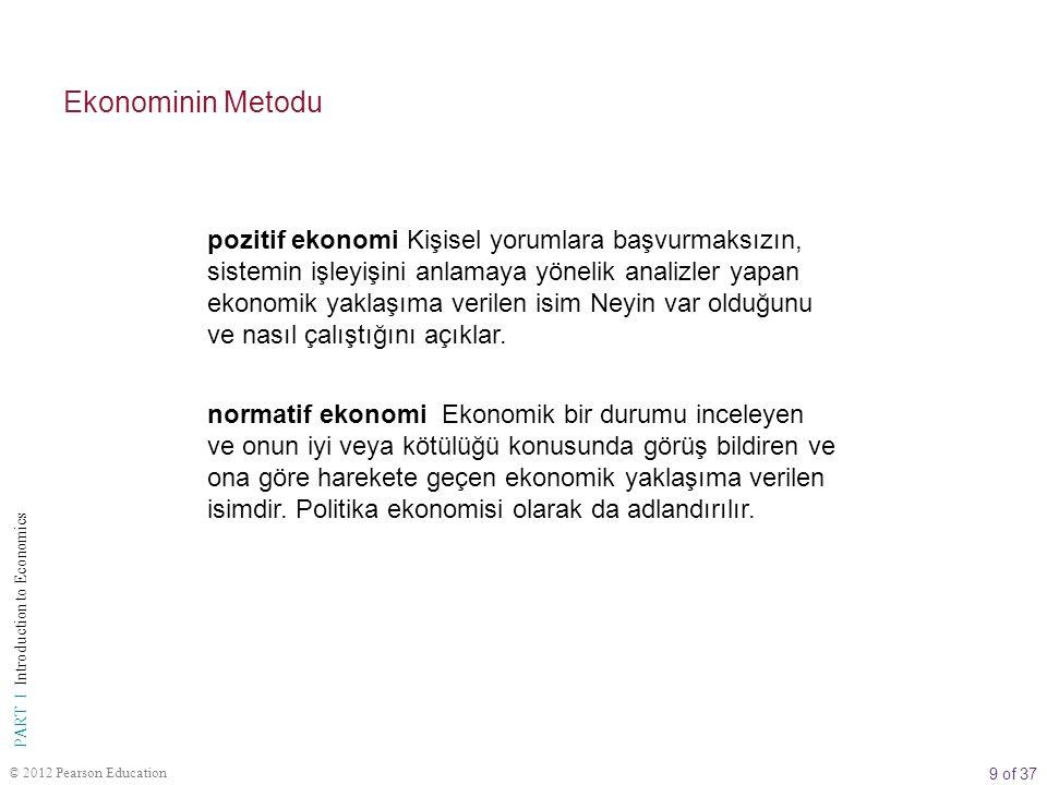 9 of 37 PART I Introduction to Economics © 2012 Pearson Education Ekonominin Metodu pozitif ekonomi Kişisel yorumlara başvurmaksızın, sistemin işleyişini anlamaya yönelik analizler yapan ekonomik yaklaşıma verilen isim Neyin var olduğunu ve nasıl çalıştığını açıklar.