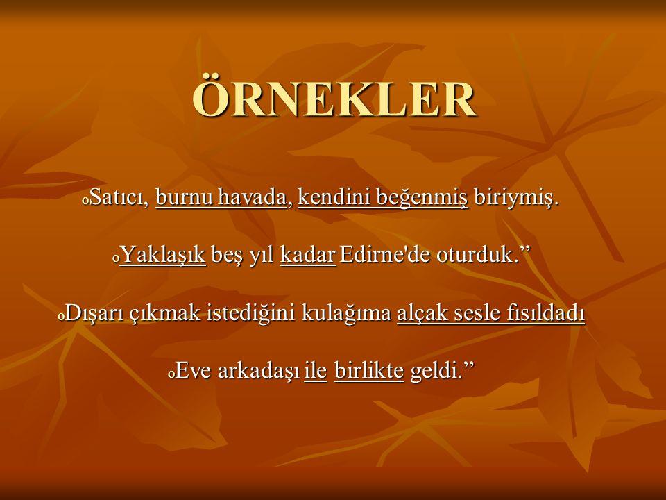 """ÖRNEKLER o Satıcı, burnu havada, kendini beğenmiş biriymiş. o Yaklaşık beş yıl kadar Edirne'de oturduk."""" o Dışarı çıkmak istediğini kulağıma alçak ses"""