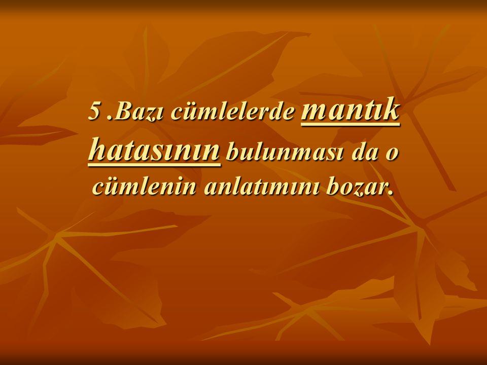 5.Bazı cümlelerde mantık hatasının bulunması da o cümlenin anlatımını bozar.