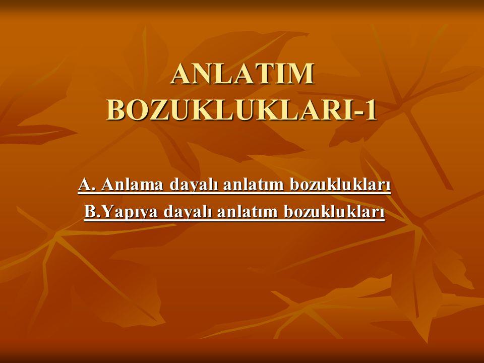 ANLATIM BOZUKLUKLARI-1 A. Anlama dayalı anlatım bozuklukları B.Yapıya dayalı anlatım bozuklukları