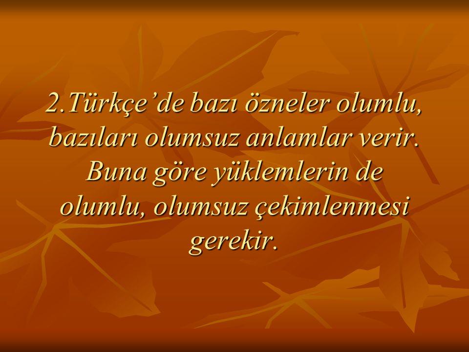 2.Türkçe'de bazı özneler olumlu, bazıları olumsuz anlamlar verir. Buna göre yüklemlerin de olumlu, olumsuz çekimlenmesi gerekir.