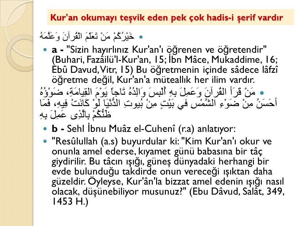 Kur'an okumayı teşvik eden pek çok hadis-i şerif vardır خَيْرُكُمْ مَنْ تَعَلّمَ الْقُرآنَ وَعَلَّمَهُ a -