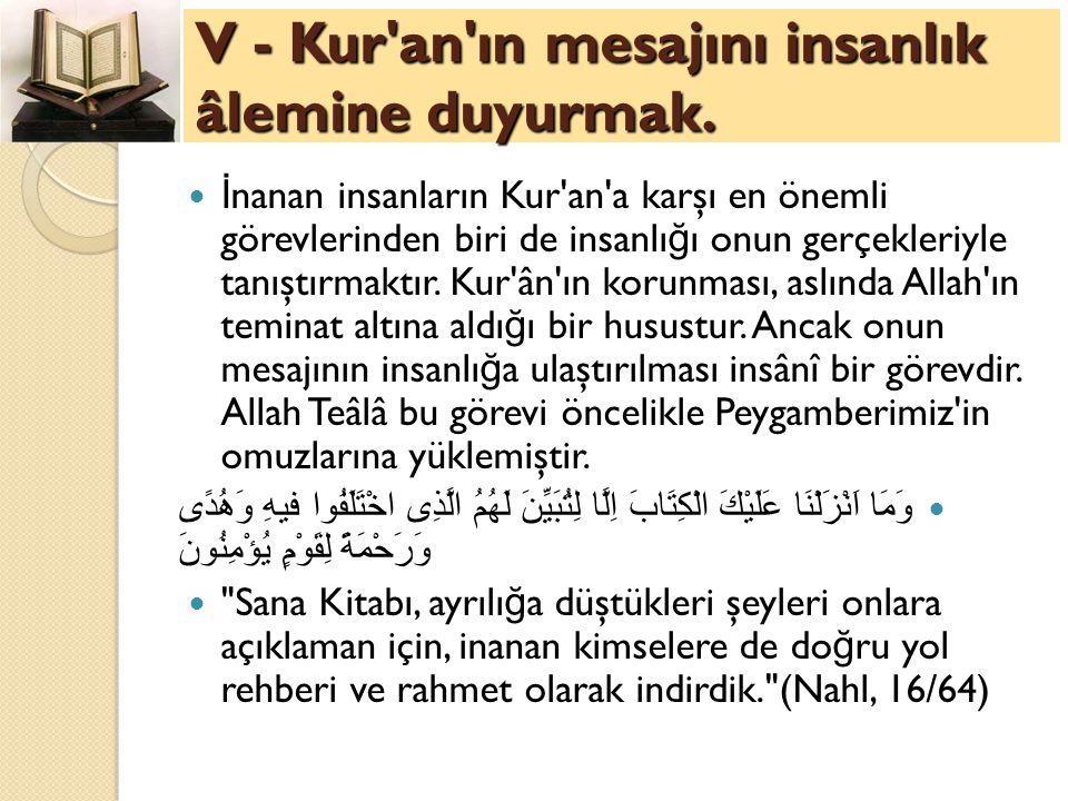 V - Kur'an'ın mesajını insanlık âlemine duyurmak. İ nanan insanların Kur'an'a karşı en önemli görevlerinden biri de insanlı ğ ı onun gerçekleriyle tan