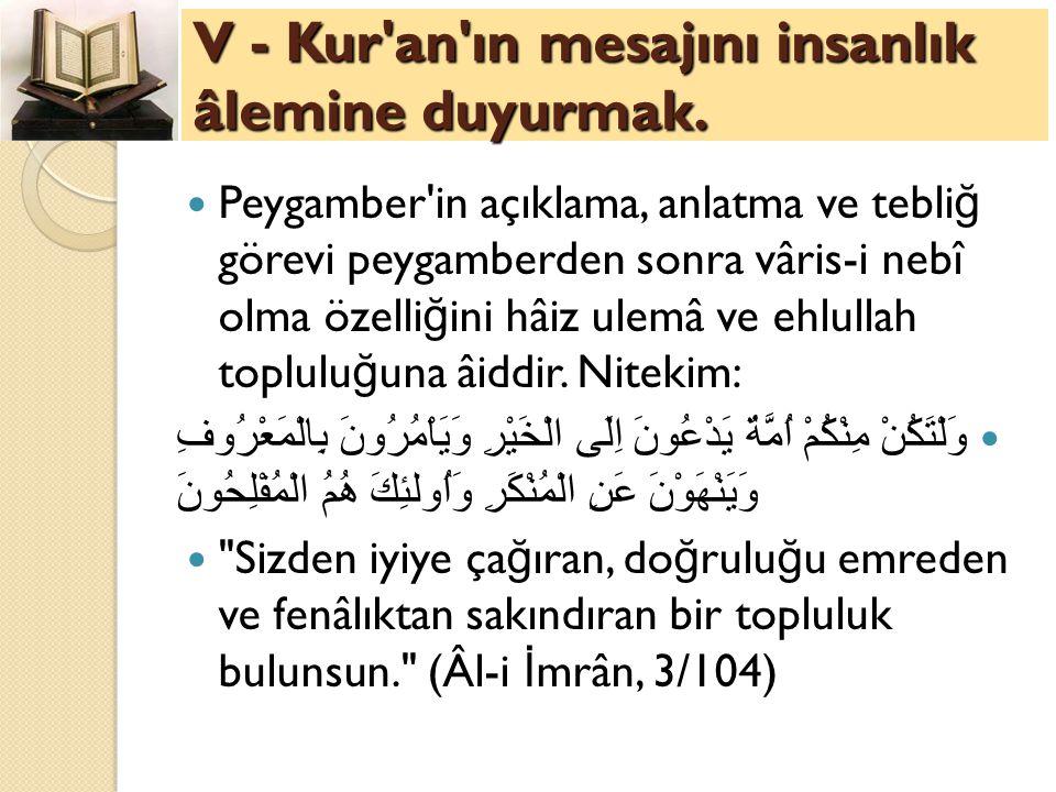 V - Kur'an'ın mesajını insanlık âlemine duyurmak. Peygamber'in açıklama, anlatma ve tebli ğ görevi peygamberden sonra vâris-i nebî olma özelli ğ ini h