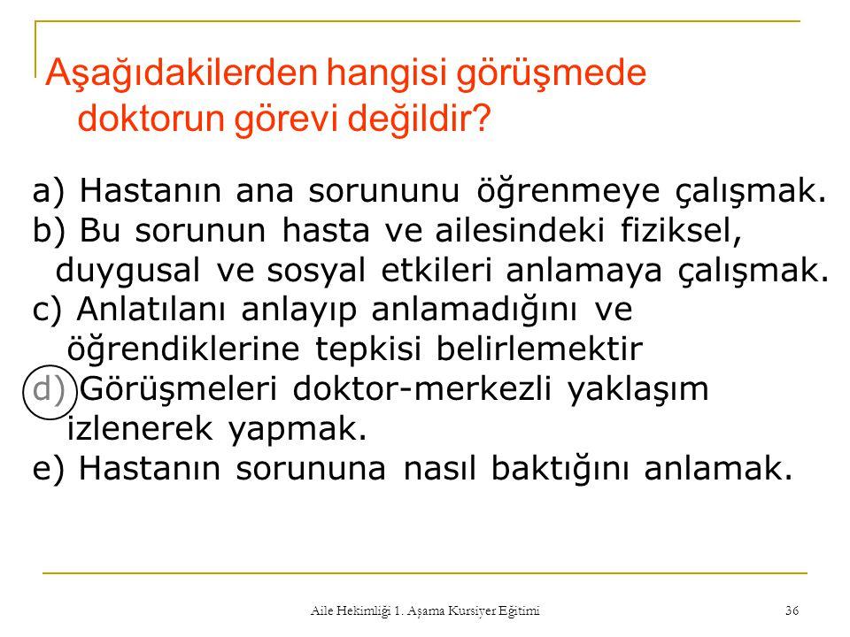 Aile Hekimliği 1. Aşama Kursiyer Eğitimi 36 Aşağıdakilerden hangisi görüşmede doktorun görevi değildir? a) Hastanın ana sorununu öğrenmeye çalışmak. b