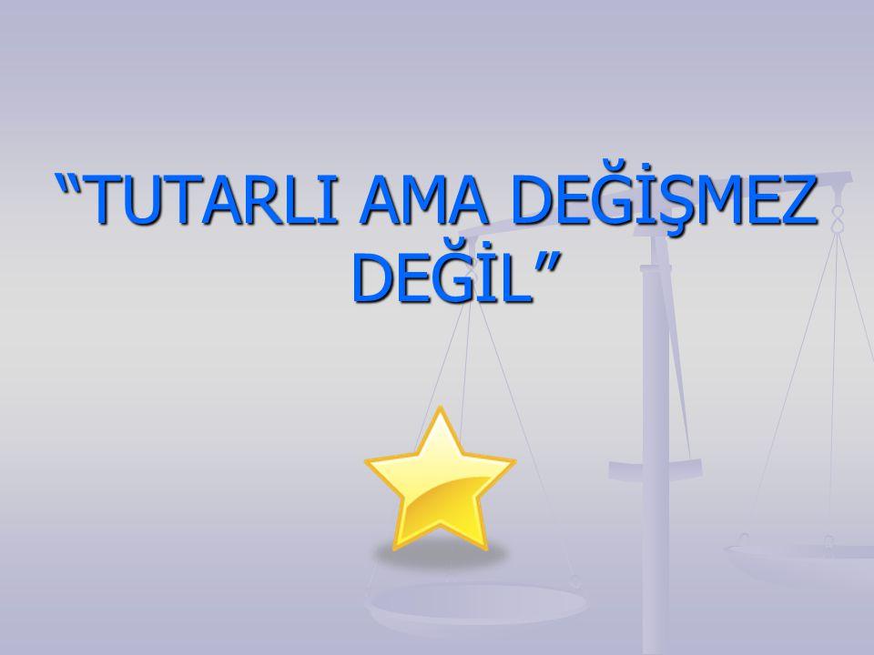 """""""TUTARLI AMA DEĞİŞMEZ DEĞİL"""""""