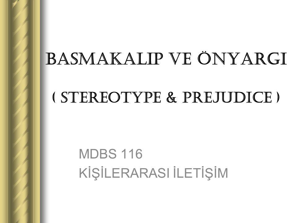 BASMAKALIP ve ÖNYARGI ( STEREOTYPE & PREJUDICE ) MDBS 116 KİŞİLERARASI İLETİŞİM
