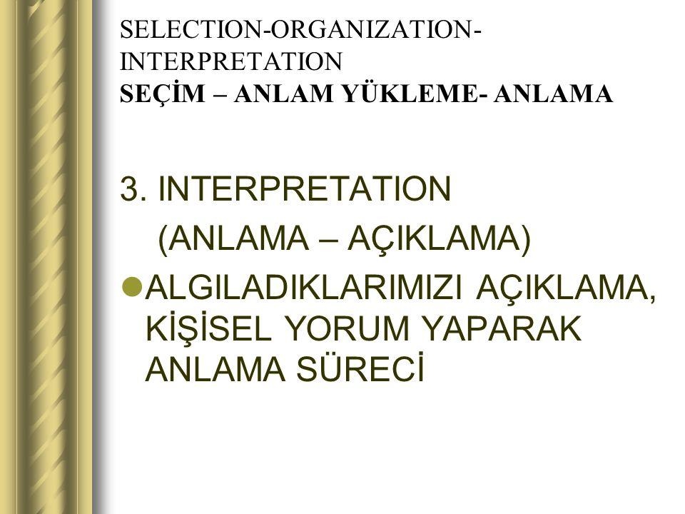 SELECTION-ORGANIZATION- INTERPRETATION SEÇİM – ANLAM YÜKLEME- ANLAMA 3. INTERPRETATION (ANLAMA – AÇIKLAMA) ALGILADIKLARIMIZI AÇIKLAMA, KİŞİSEL YORUM Y
