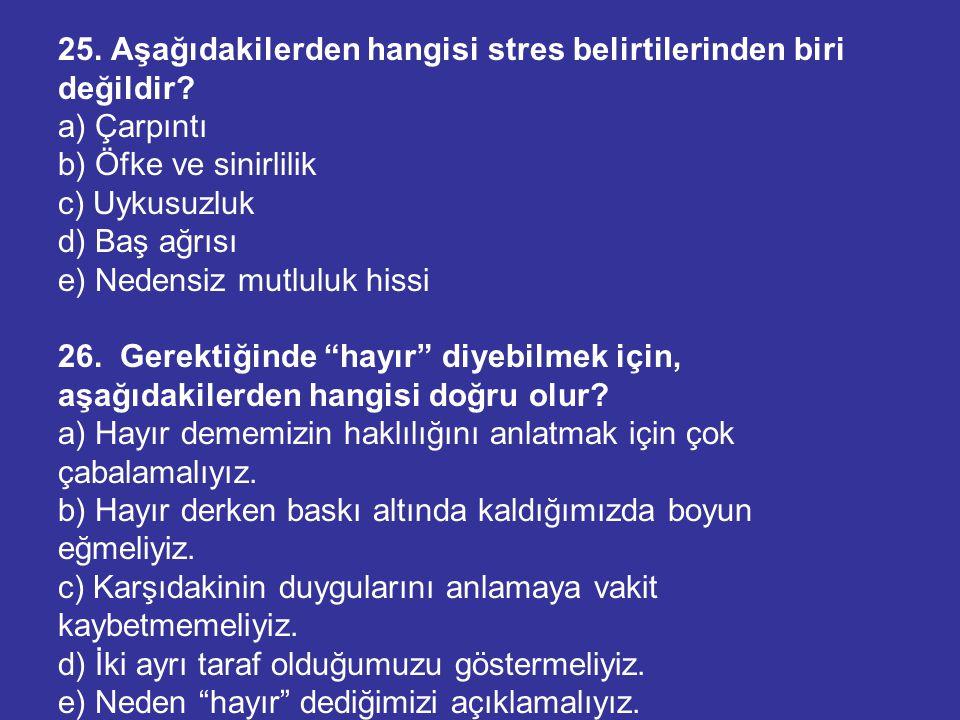 25. Aşağıdakilerden hangisi stres belirtilerinden biri değildir? a) Çarpıntı b) Öfke ve sinirlilik c) Uykusuzluk d) Baş ağrısı e) Nedensiz mutluluk hi