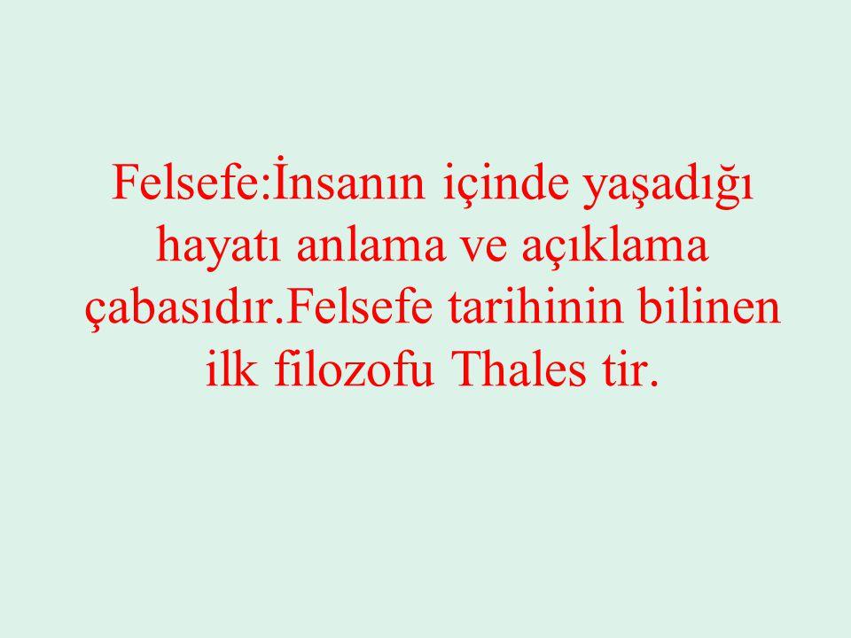 Felsefe:İnsanın içinde yaşadığı hayatı anlama ve açıklama çabasıdır.Felsefe tarihinin bilinen ilk filozofu Thales tir.
