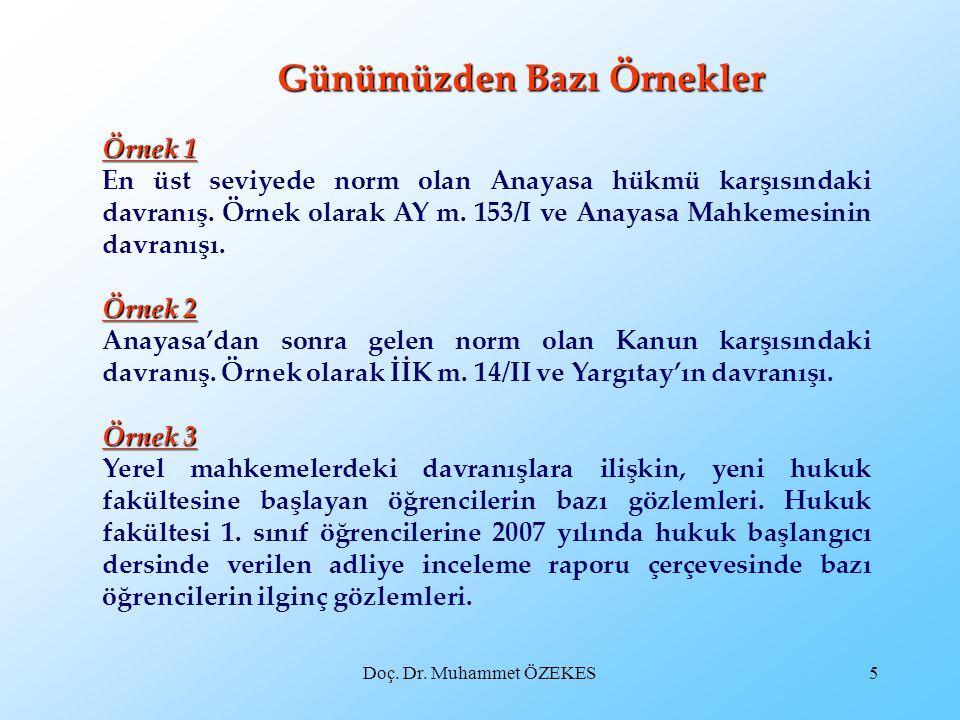 Doç. Dr. Muhammet ÖZEKES5 Günümüzden Bazı Örnekler Örnek 1 En üst seviyede norm olan Anayasa hükmü karşısındaki davranış. Örnek olarak AY m. 153/I ve