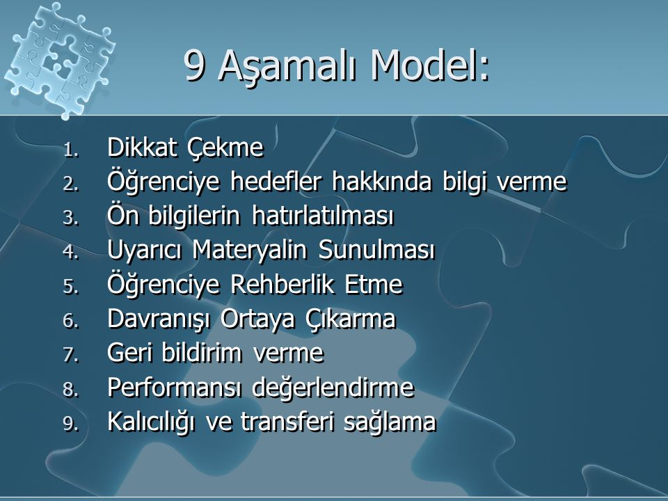 9 Aşamalı Model: 1. Dikkat Çekme 2. Öğrenciye hedefler hakkında bilgi verme 3. Ön bilgilerin hatırlatılması 4. Uyarıcı Materyalin Sunulması 5. Öğrenci