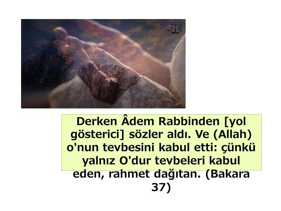 Derken Âdem Rabbinden [yol gösterici] sözler aldı. Ve (Allah) o'nun tevbesini kabul etti: çünkü yalnız O'dur tevbeleri kabul eden, rahmet dağıtan. (Ba