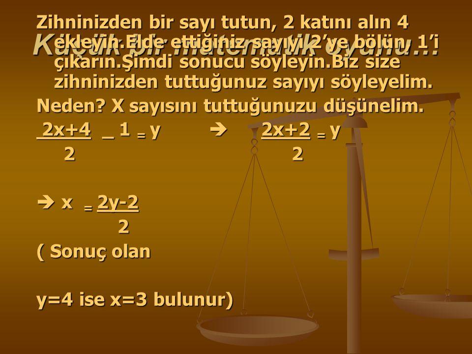 Küçük bir matematik oyunu… Zihninizden bir sayı tutun, 2 katını alın 4 ekleyin.Elde ettiğiniz sayıyı 2'ye bölün, 1'i çıkarın.Şimdi sonucu söyleyin.Biz