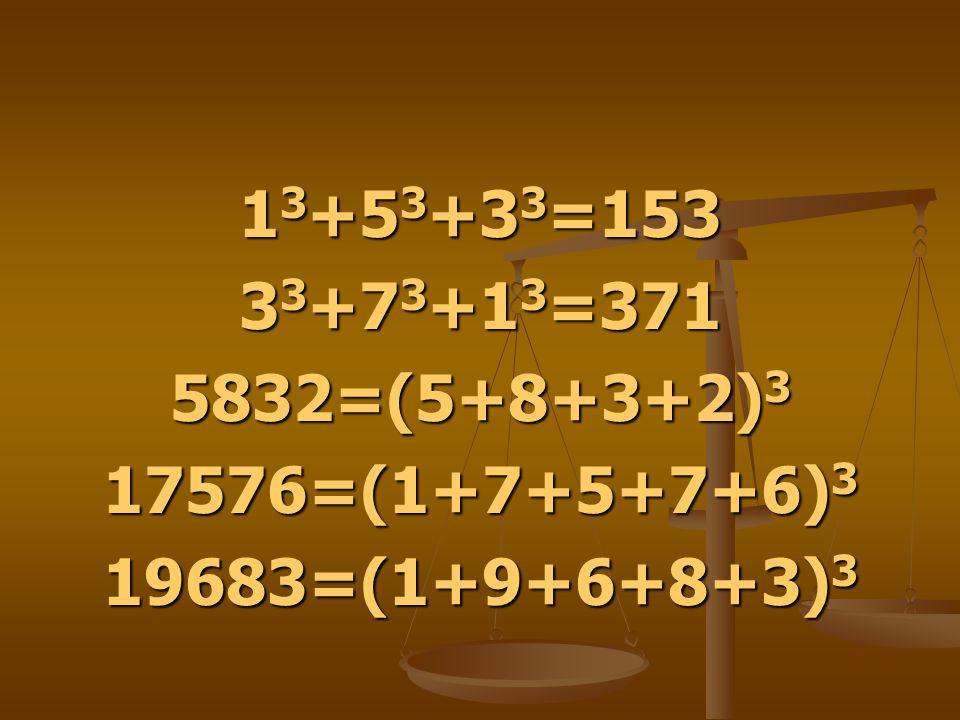 1 3 +5 3 +3 3 =153 3 3 +7 3 +1 3 =371 5832=(5+8+3+2) 3 17576=(1+7+5+7+6) 3 19683=(1+9+6+8+3) 3