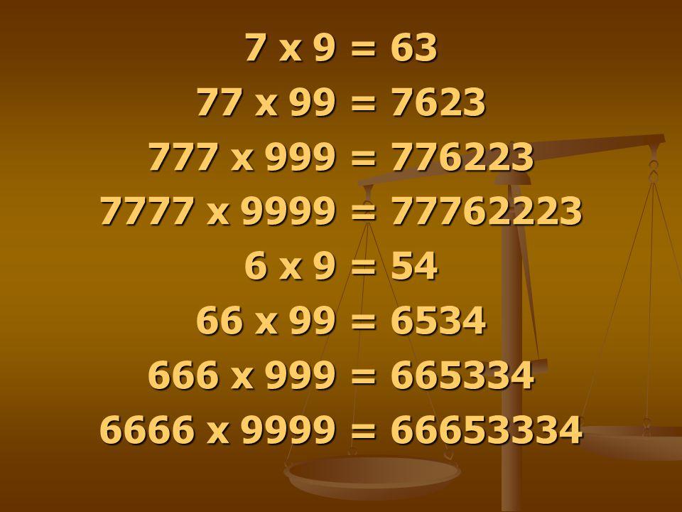 7 x 9 = 63 77 x 99 = 7623 777 x 999 = 776223 7777 x 9999 = 77762223 6 x 9 = 54 66 x 99 = 6534 666 x 999 = 665334 6666 x 9999 = 66653334