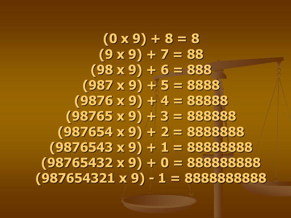 (0 x 9) + 8 = 8 (9 x 9) + 7 = 88 (98 x 9) + 6 = 888 (987 x 9) + 5 = 8888 (9876 x 9) + 4 = 88888 (98765 x 9) + 3 = 888888 (987654 x 9) + 2 = 8888888 (9