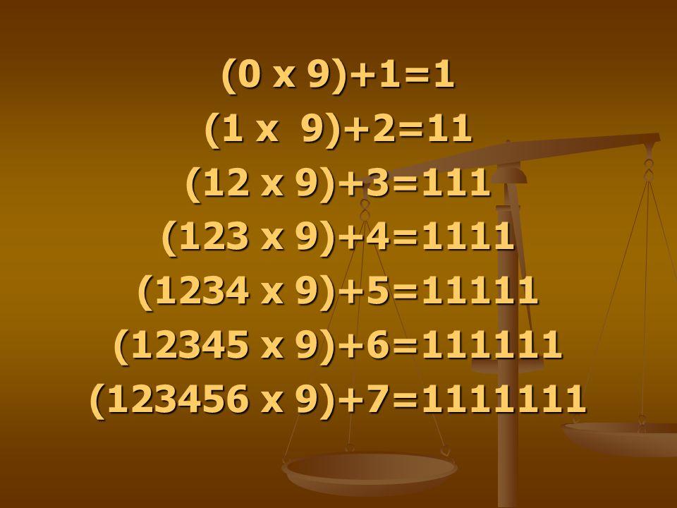 (0 x 9)+1=1 (1 x 9)+2=11 (12 x 9)+3=111 (123 x 9)+4=1111 (1234 x 9)+5=11111 (12345 x 9)+6=111111 (123456 x 9)+7=1111111