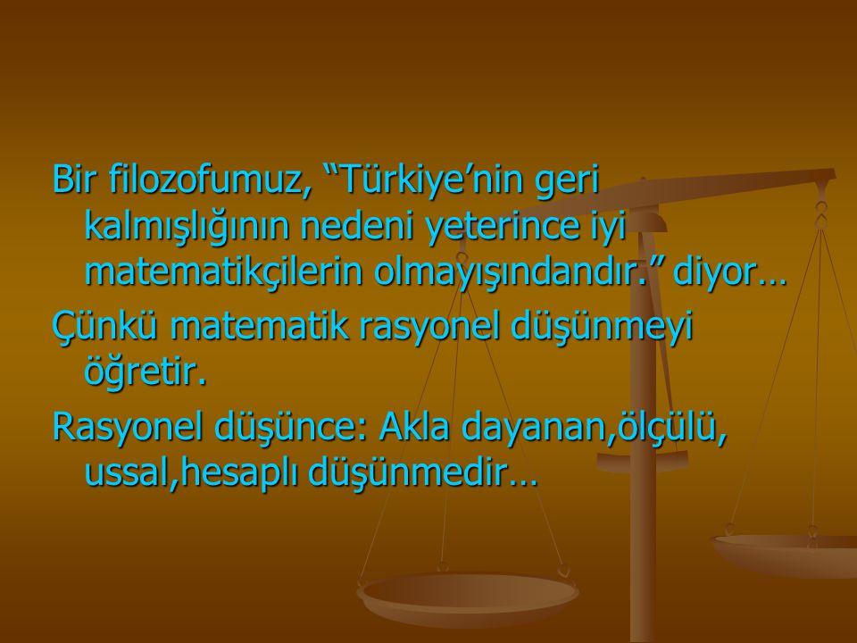 """Bir filozofumuz, """"Türkiye'nin geri kalmışlığının nedeni yeterince iyi matematikçilerin olmayışındandır."""" diyor… Çünkü matematik rasyonel düşünmeyi öğr"""