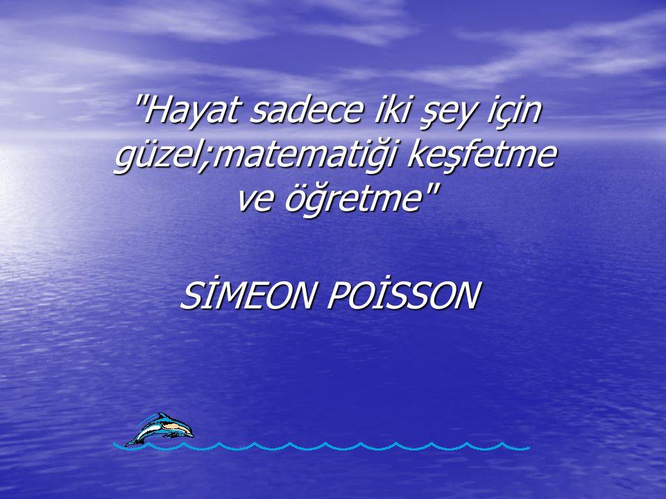 Hayat sadece iki şey için güzel;matematiği keşfetme ve öğretme SİMEON POİSSON