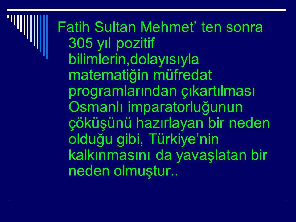 Fatih Sultan Mehmet' ten sonra 305 yıl pozitif bilimlerin,dolayısıyla matematiğin müfredat programlarından çıkartılması Osmanlı imparatorluğunun çöküş