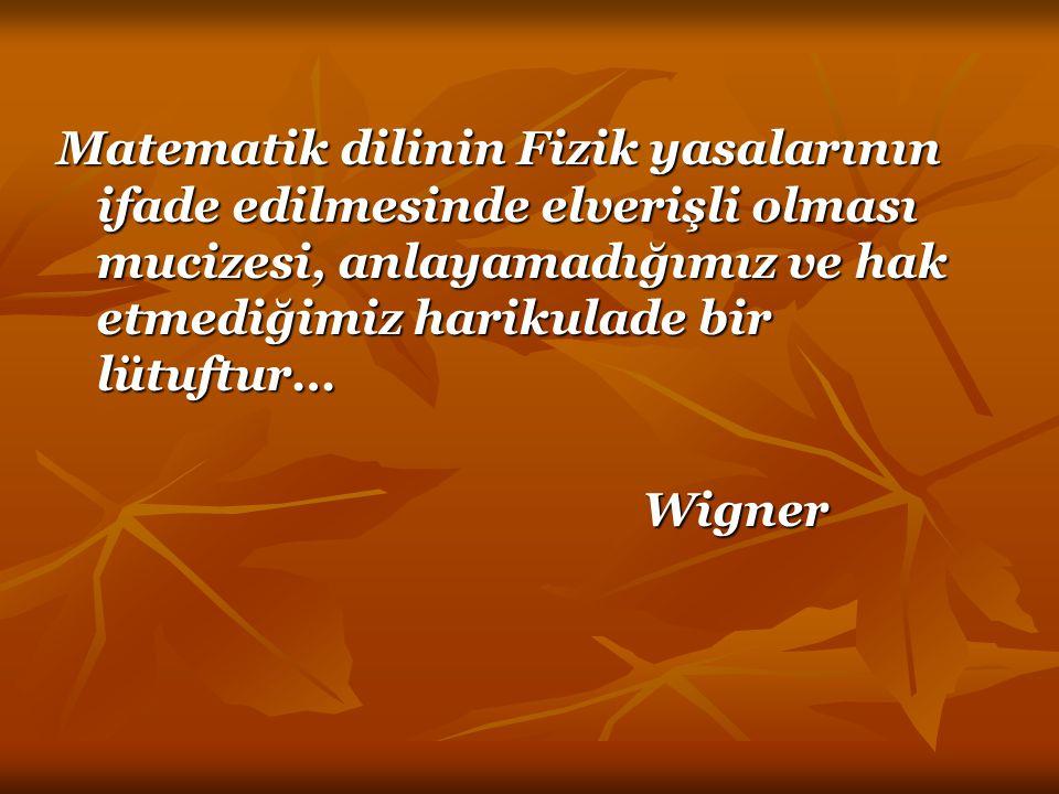Matematik dilinin Fizik yasalarının ifade edilmesinde elverişli olması mucizesi, anlayamadığımız ve hak etmediğimiz harikulade bir lütuftur… Wigner Wi