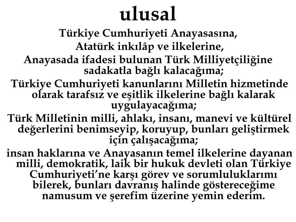 ulusal Türkiye Cumhuriyeti Anayasasına, Atatürk inkılâp ve ilkelerine, Anayasada ifadesi bulunan Türk Milliyetçiliğine sadakatla bağlı kalacağıma; Türkiye Cumhuriyeti kanunlarını Milletin hizmetinde olarak tarafsız ve eşitlik ilkelerine bağlı kalarak uygulayacağıma; Türk Milletinin milli, ahlakı, insanı, manevi ve kültürel değerlerini benimseyip, koruyup, bunları geliştirmek için çalışacağıma; insan haklarına ve Anayasanın temel ilkelerine dayanan milli, demokratik, laik bir hukuk devleti olan Türkiye Cumhuriyeti'ne karşı görev ve sorumluluklarımı bilerek, bunları davranış halinde göstereceğime namusum ve şerefim üzerine yemin ederim.