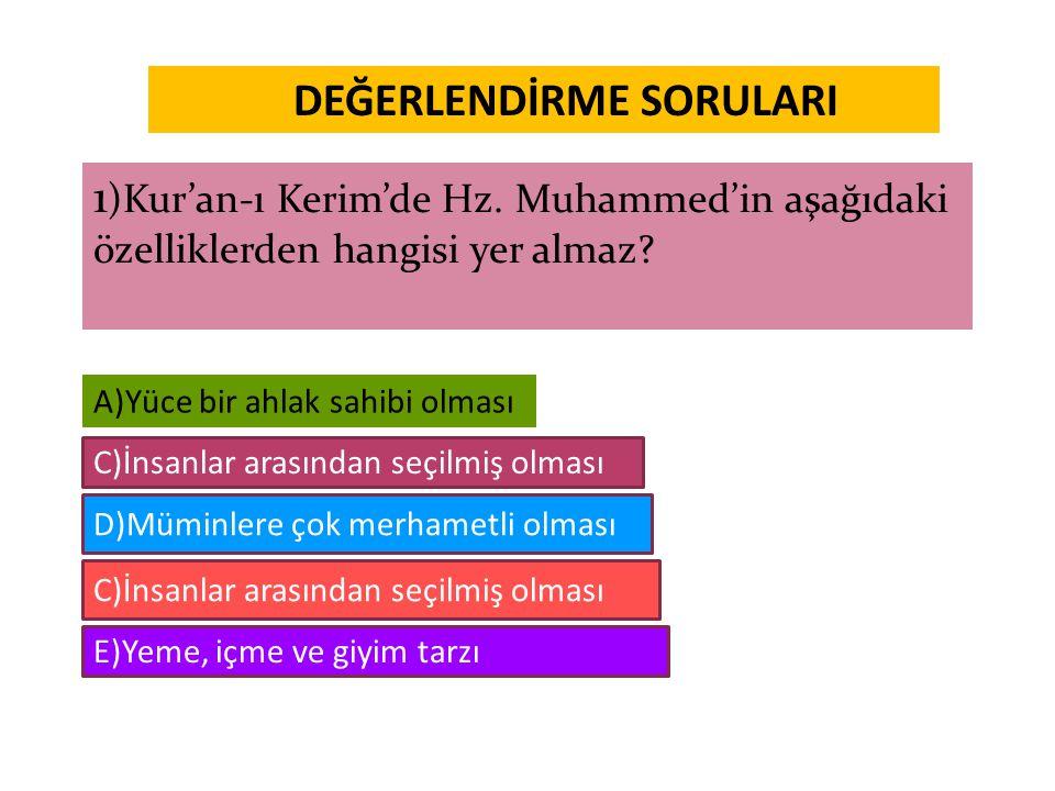 DEĞERLENDİRME SORULARI 1 )Kur'an-ı Kerim'de Hz. Muhammed'in aşağıdaki özelliklerden hangisi yer almaz? A)Yüce bir ahlak sahibi olması C)İnsanlar arası