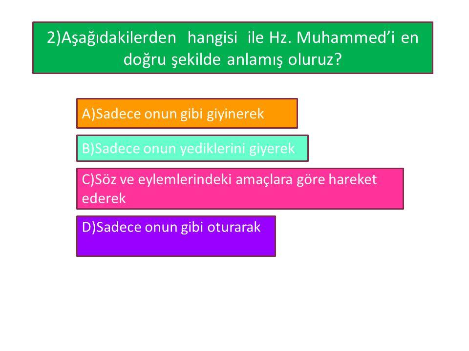 2)Aşağıdakilerden hangisi ile Hz. Muhammed'i en doğru şekilde anlamış oluruz? A)Sadece onun gibi giyinerek B)Sadece onun yediklerini giyerek C)Söz ve