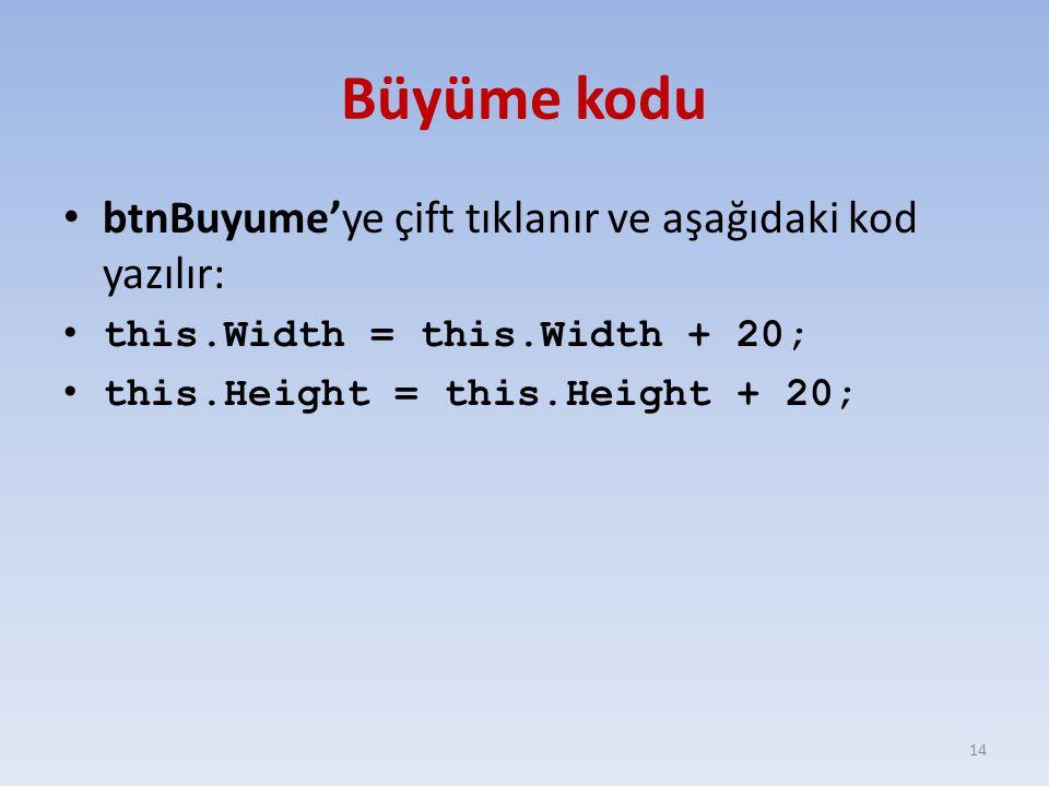 Büyüme kodu btnBuyume'ye çift tıklanır ve aşağıdaki kod yazılır: this.Width = this.Width + 20; this.Height = this.Height + 20; 14