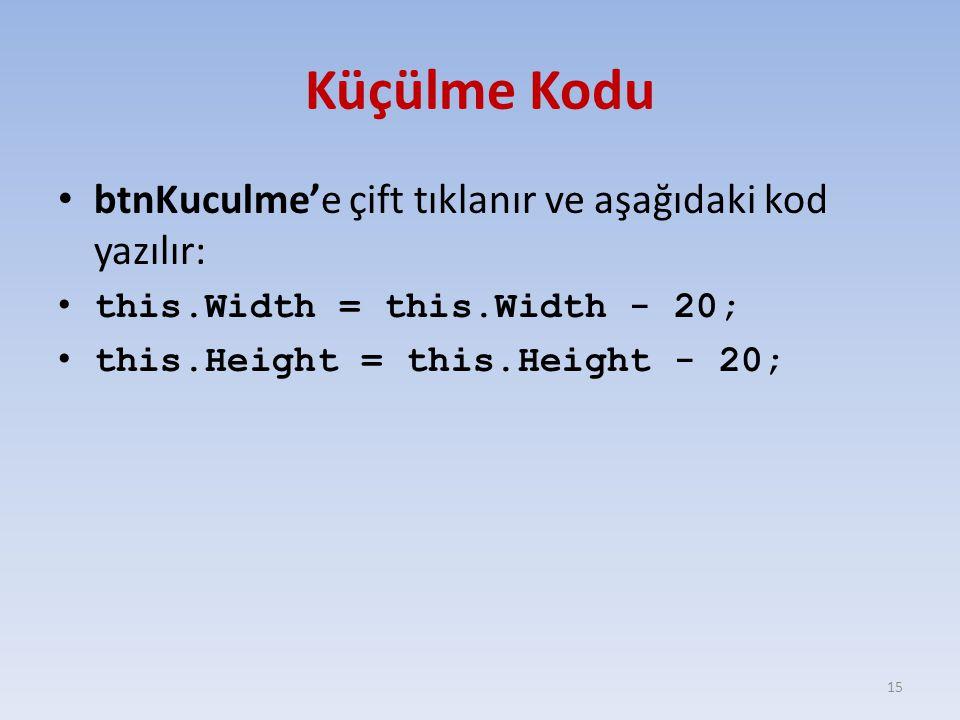 Küçülme Kodu btnKuculme'e çift tıklanır ve aşağıdaki kod yazılır: this.Width = this.Width - 20; this.Height = this.Height - 20; 15