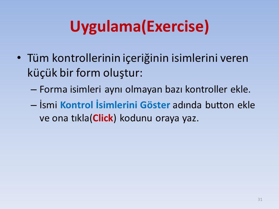 Uygulama(Exercise) Tüm kontrollerinin içeriğinin isimlerini veren küçük bir form oluştur: – Forma isimleri aynı olmayan bazı kontroller ekle. – İsmi K