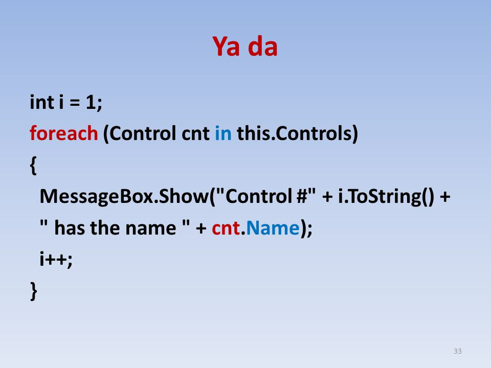 Ya da int i = 1; foreach (Control cnt in this.Controls) { MessageBox.Show( Control # + i.ToString() + has the name + cnt.Name); i++; } 33
