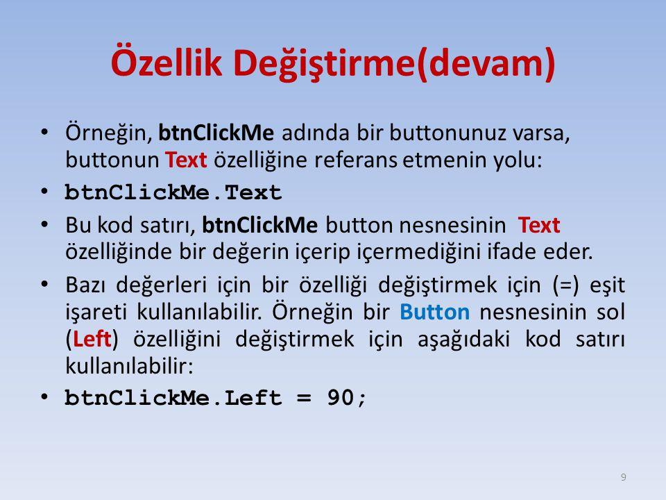 Özellik Değiştirme(devam) Örneğin, btnClickMe adında bir buttonunuz varsa, buttonun Text özelliğine referans etmenin yolu: btnClickMe.Text Bu kod satı