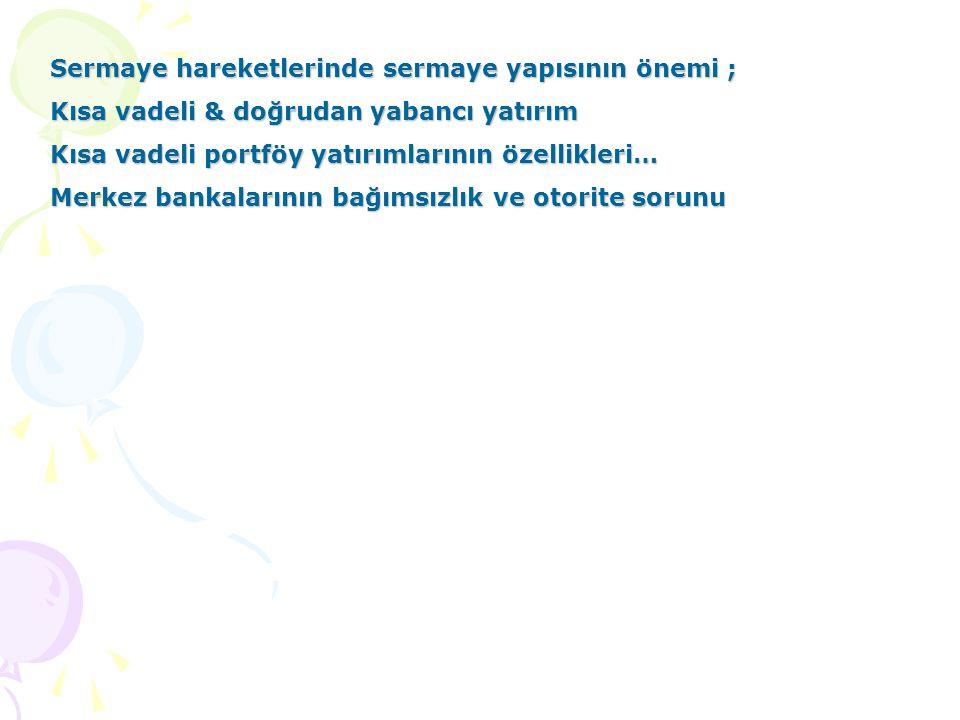 Sermaye hareketlerinde sermaye yapısının önemi ; Kısa vadeli & doğrudan yabancı yatırım Kısa vadeli portföy yatırımlarının özellikleri… Merkez bankalarının bağımsızlık ve otorite sorunu
