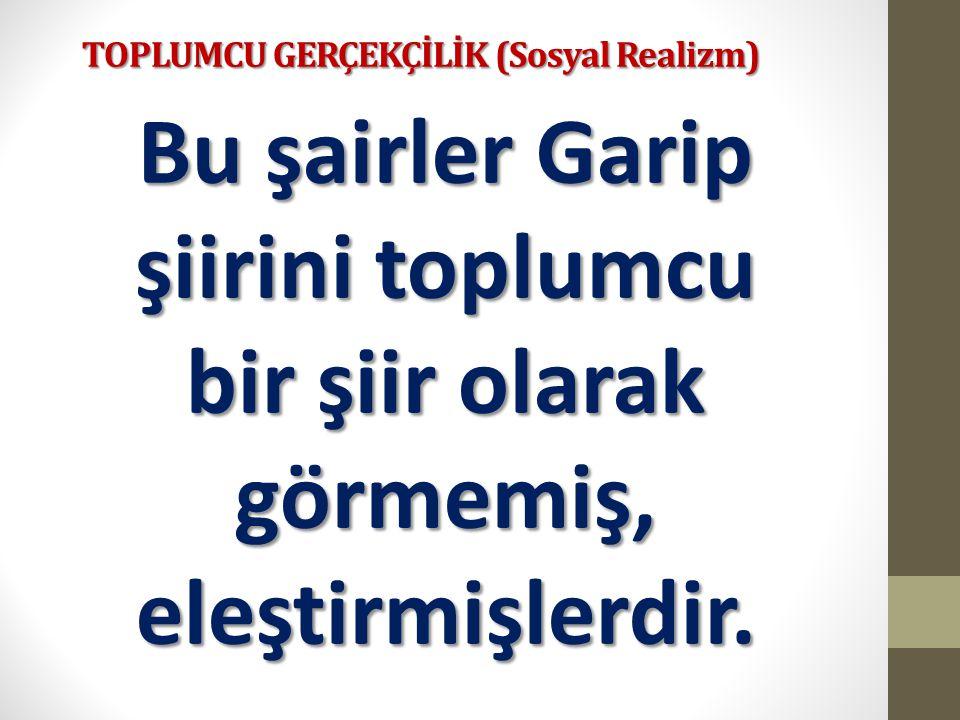 TOPLUMCU GERÇEKÇİLİK (Sosyal Realizm) Bu şairler Garip şiirini toplumcu bir şiir olarak görmemiş, eleştirmişlerdir.