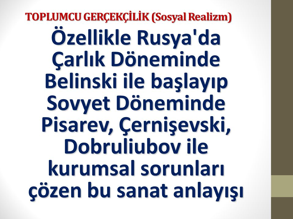 TOPLUMCU GERÇEKÇİLİK (Sosyal Realizm) Özellikle Rusya'da Çarlık Döneminde Belinski ile başlayıp Sovyet Döneminde Pisarev, Çernişevski, Dobruliubov ile