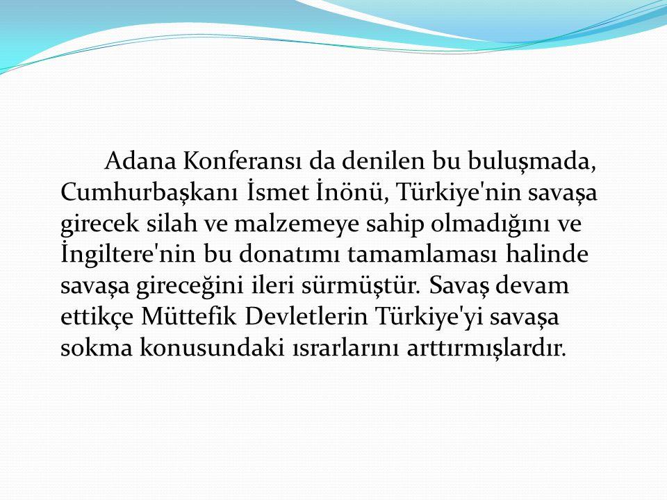 Adana Konferansı da denilen bu buluşmada, Cumhurbaşkanı İsmet İnönü, Türkiye'nin savaşa girecek silah ve malzemeye sahip olmadığını ve İngiltere'nin b