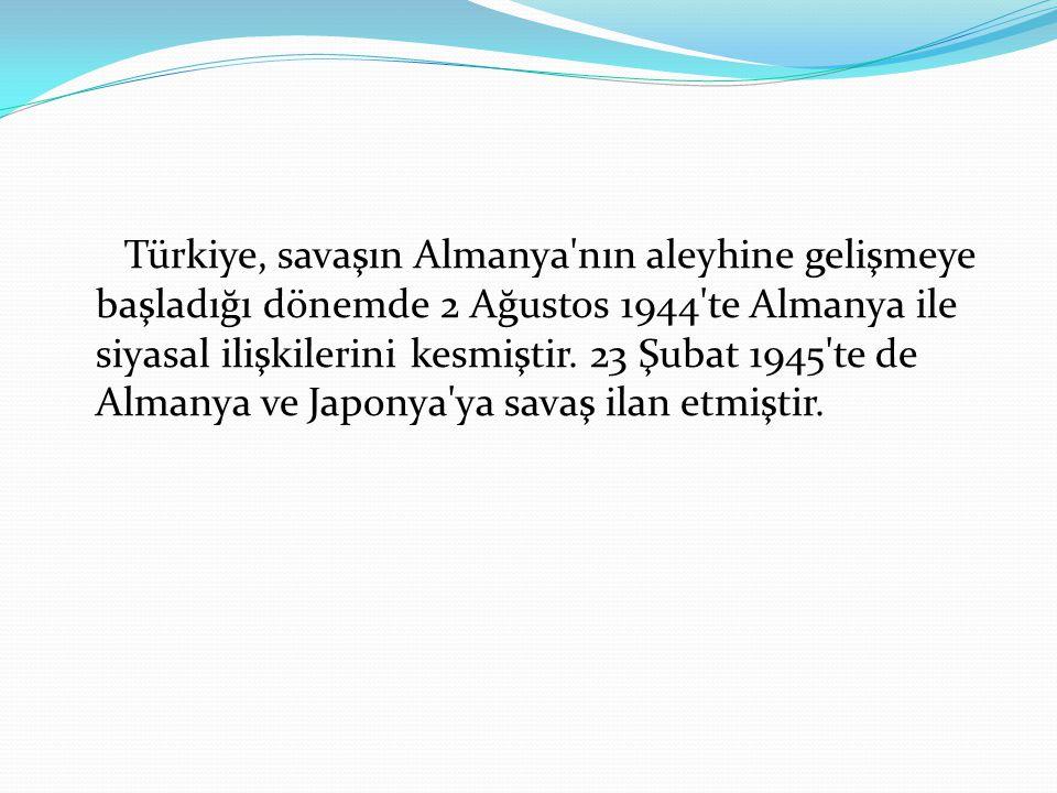 Türkiye, savaşın Almanya'nın aleyhine gelişmeye başladığı dönemde 2 Ağustos 1944'te Almanya ile siyasal ilişkilerini kesmiştir. 23 Şubat 1945'te de Al