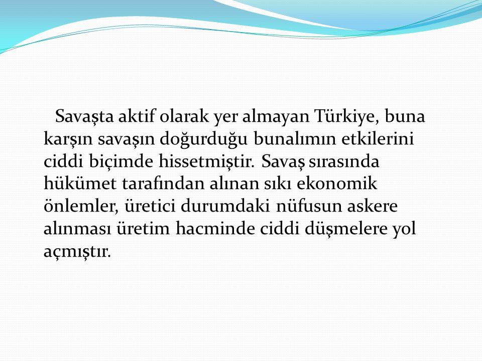 Savaşta aktif olarak yer almayan Türkiye, buna karşın savaşın doğurduğu bunalımın etkilerini ciddi biçimde hissetmiştir. Savaş sırasında hükümet taraf