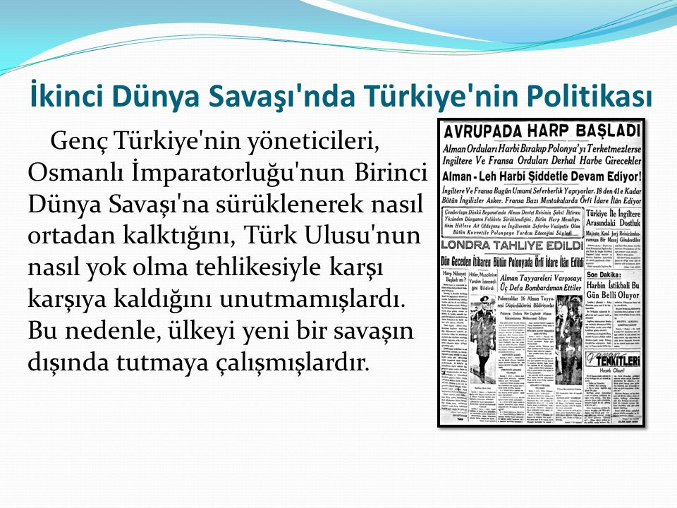 İkinci Dünya Savaşı'nda Türkiye'nin Politikası Genç Türkiye'nin yöneticileri, Osmanlı İmparatorluğu'nun Birinci Dünya Savaşı'na sürüklenerek nasıl ort