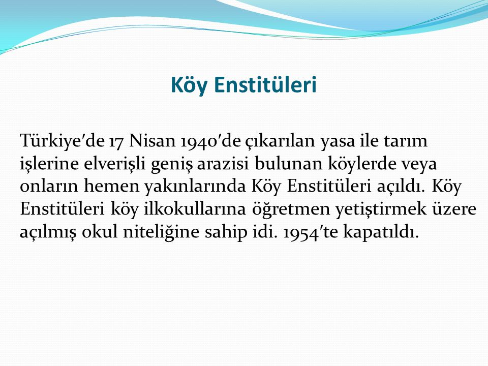 Köy Enstitüleri Türkiye ′ de 17 Nisan 1940 ′ de çıkarılan yasa ile tarım işlerine elverişli geniş arazisi bulunan köylerde veya onların hemen yakınlar