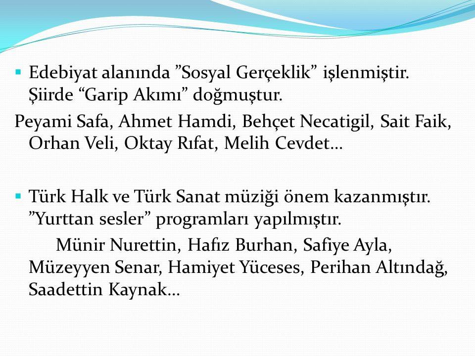 """ Edebiyat alanında """"Sosyal Gerçeklik"""" işlenmiştir. Şiirde """"Garip Akımı"""" doğmuştur. Peyami Safa, Ahmet Hamdi, Behçet Necatigil, Sait Faik, Orhan Veli,"""