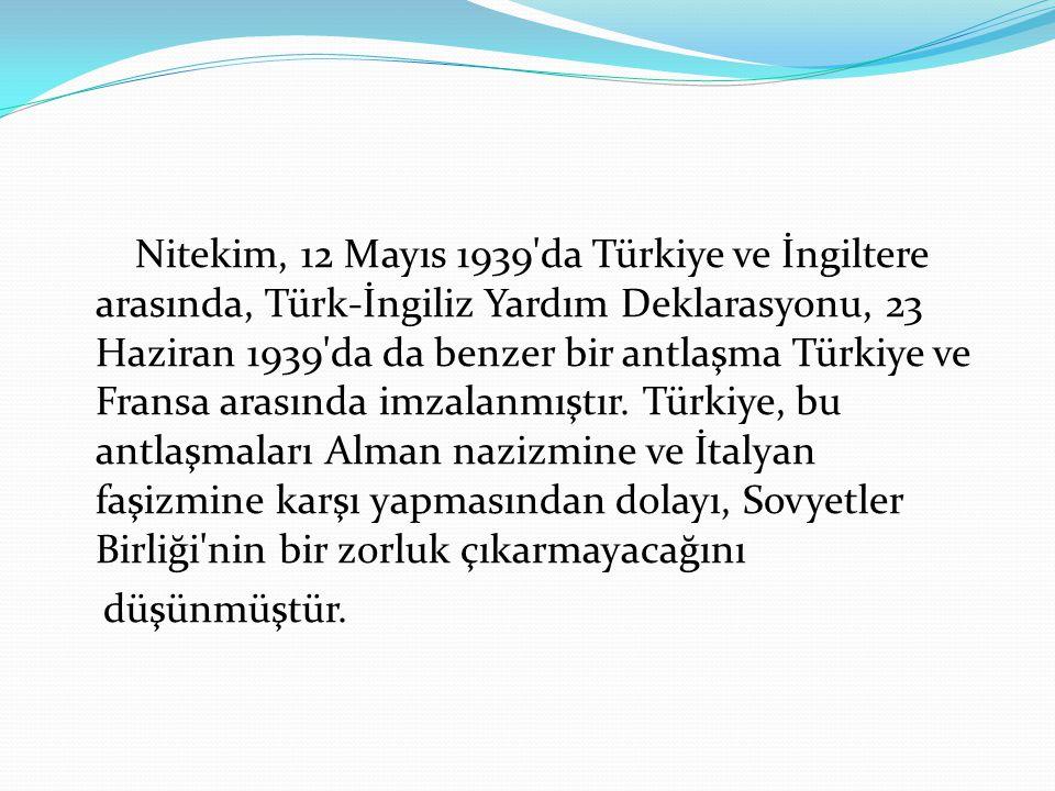 Nitekim, 12 Mayıs 1939'da Türkiye ve İngiltere arasında, Türk-İngiliz Yardım Deklarasyonu, 23 Haziran 1939'da da benzer bir antlaşma Türkiye ve Fransa