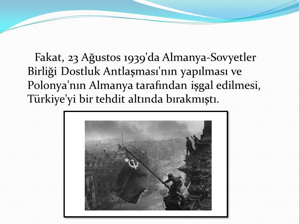 Fakat, 23 Ağustos 1939'da Almanya-Sovyetler Birliği Dostluk Antlaşması'nın yapılması ve Polonya'nın Almanya tarafından işgal edilmesi, Türkiye'yi bir
