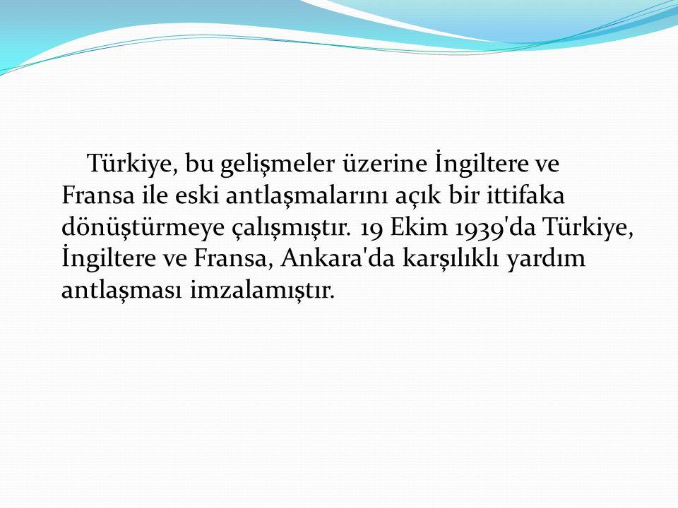 Türkiye, bu gelişmeler üzerine İngiltere ve Fransa ile eski antlaşmalarını açık bir ittifaka dönüştürmeye çalışmıştır. 19 Ekim 1939'da Türkiye, İngilt